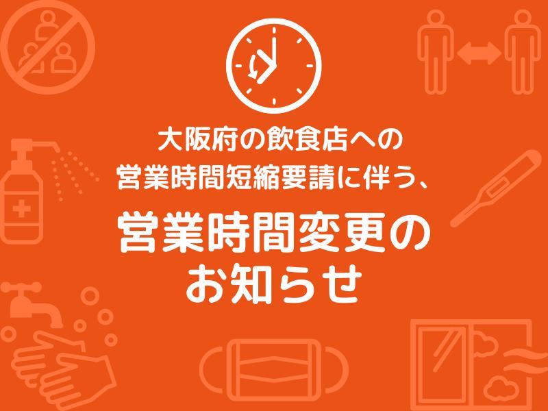 大阪府の飲食店への営業時間短縮要請に伴う、営業時間変更のお知らせ